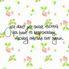 You don't just choose recovery. You have to keep choosing recovery over and over again.