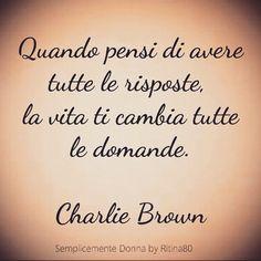 Quando pensi di avere tutte le risposte, la vita ti cambia tutte le domande. Charlie Brown