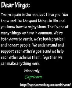Dear Capricorn, I'm a pain in the ass? No, you're a pain in the ass...but I love you. The only dynamic I wouldn't recommend is for a Virgo to work under a Capricorn because it brings out the worst in both of them. Capricorn needs Virgo and Virgo needs Capricorn. They are both highly artistic and disciplined. Their earth energy is down right sweet when intertwined. Capricorn brings out the goals a Virgo wants to accomplish and helps make them a reality. Virgo eases Capricorns worries with…