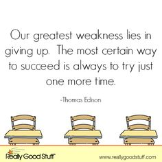 Our greatest weakness lies in giving up. The most certain way to succeed is always to try just one more time.
