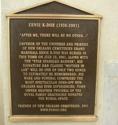 Grave Marker-  Ernie K-Doe, American singer. He was interred in the 200-year-old Duval tomb in Saint Louis Cemetery #2, in his native New Orleans. He had burial space in his father's family cemetery in Erwinville, LA, but his widow, Antoinette, as well as his fans and friends in New Orleans, wanted his remains in the city, so the Duval family offered him some of their burial space.