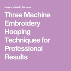 Three Machine Embroidery Hooping Techniques for Professional Results