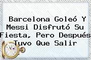 http://tecnoautos.com/wp-content/uploads/imagenes/tendencias/thumbs/barcelona-goleo-y-messi-disfruto-su-fiesta-pero-despues-tuvo-que-salir.jpg Barcelona. Barcelona goleó y Messi disfrutó su fiesta, pero después tuvo que salir, Enlaces, Imágenes, Videos y Tweets - http://tecnoautos.com/actualidad/barcelona-barcelona-goleo-y-messi-disfruto-su-fiesta-pero-despues-tuvo-que-salir/