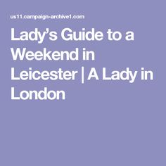 Lady's Guide to a Weekend in Leicester   A Lady in London