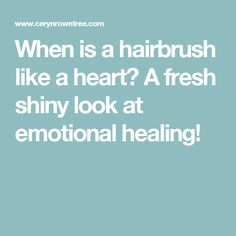 When is a hairbrush like a heart?  A fresh shiny look at emotional healing!