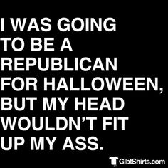 I was going to be a Republican for Halloween, but....       - Get this t-shirt from www.GlbtShirts.com