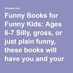 Funny Books for Funny Kids: Ages 6-7 Silly, gross, or just plain funny, these books will have you and your child giggling together as you flip the pages.