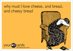 why must I love cheese... and bread.. and cheesy bread. ecard @Mary Weise