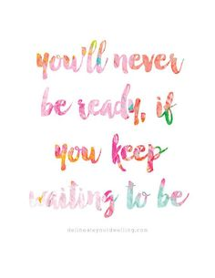 You'll Never Be Ready If You Keep Waiting To Be Print