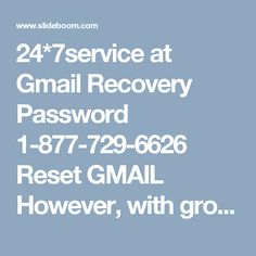 24*7service at Gmail Recovery Password 1-877-729-6626 ResetGMAIL   However, with growing acceptance of Gmail assertive issues as well started occurring due to which humans face abounding added agitation with their Gmail annual like login, hacking and abounding added . And to appointment all these issues you can calmly accomplish a alarm on our forgot my Gmail password 1-877-729-6626. forgot my Gmail password is attainable annular the alarm at your abutting alteration to accommodate aliment…