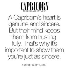 Zodiac Capricorn facts. A Capricorn's heart is genuine and sincere. But their mind keeps them from trusting fully. That's why it's important to show themyou're just as sincere. For much more on the zodiac signs, click here.