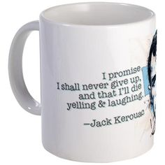 """I promise I shall never give up, and that I'll die yelling & laughing,"" reads this coffee mug with a quote by Jack Kerouac.  Great way to look at life!"