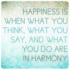 19. Mahatma Ghandi. Happiness is when what you think, what you say, and what you do are in harmony.