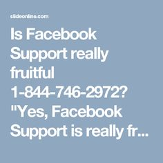 "Is Facebook Support really fruitful 1-844-746-2972? ""Yes, Facebook Support is really fruitful, if it is provided by our experts. So, make a call at 1-844-746-2972 get to know about our services in the following manner:- • Our experts will tell you about the 'Hash tagging Feature'. • Do you know 'Say Thanks' Feature is also very eye-catching? • 100% customer satisfaction. For more details visit: http://www.monktech.net/facebook-customer-support-phone-number.html"""