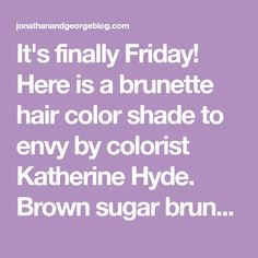 It's finally Friday! Here is a brunette hair color shade to envy by colorist Katherine Hyde. Brown sugar brunette with blended honey blonde highlights - so sweet!