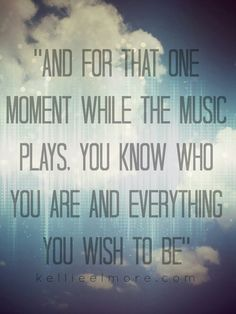 And for that one moment while the music plays, you know who you are and everything you wish to be.