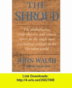 The Shroud The Authoritative and Dramatic Account of the Most Remarkable Relic in the Christian World John Walsh ,   ,  , ASIN: B001KL9EBE , tutorials , pdf , ebook , torrent , downloads , rapidshare , filesonic , hotfile , megaupload , fileserve