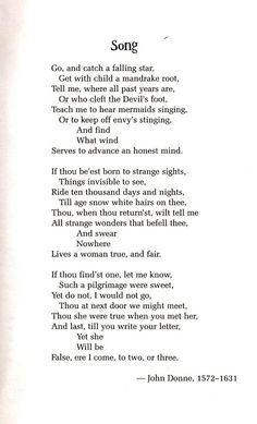 Go and catch a falling star, / Get with child a mandrake root, / Tell me where all past years are, / Or who cleft the devil's foot, / Teach me to hear mermaids singing, / Or to keep off envy's stinging, / And find / What wind / Serves to advance an honest mind. ... John Donne