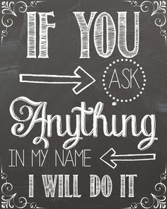 If you ask anything in my name I will do it.  John 14:13 Chalkboard Free…