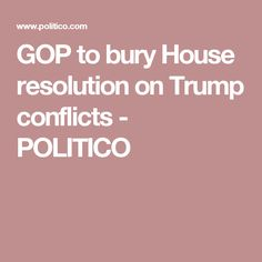 GOP to bury House resolution on Trump conflicts - POLITICO