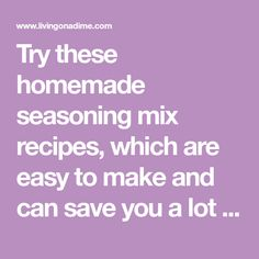 Try these homemade seasoning mix recipes, which are easy to make and can save you a lot of money. Check here for some easy recipes for seasoning mixes.