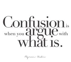 Confusion is when you argue with what is.   —Byron Katie