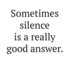 Sometimes SILENCE is a really good answer.  :) #Silence #Quote #Hearing_Loss
