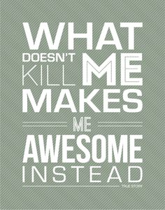 what doesn't kill me makes me awesome instead