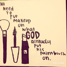 """""""No need to put makeup on what God already put his paintbrush on.""""  Heard this saying from J.Coles song Crooked Smile. Planing to frame and hang this in my makeup room(:"""