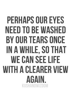 Perhaps our eyes need to be washed by our tears once in awhile, so that we can see life with a clearer view again.