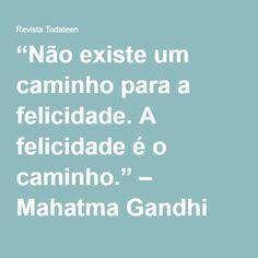"""""""Não existe um caminho para a felicidade. A felicidade é o caminho."""" – Mahatma Gandhi"""