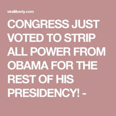 CONGRESS JUST VOTED TO STRIP ALL POWER FROM OBAMA FOR THE REST OF HIS PRESIDENCY! -