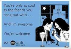 You're only as cool as the friends you hang out with. And I'm pretty awesome. You're welcome.