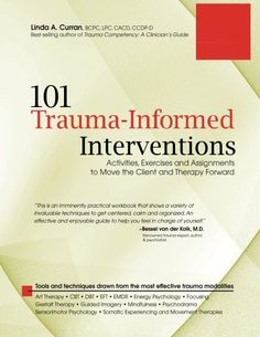 101 Trauma-Informed Interventions: Activities, Exercises and Assignments to Move the Client and Therapy Forward by Linda Curran