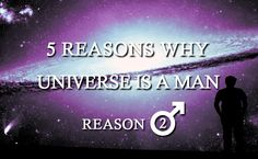 Five Reasons Why Universe is a Man. Reason 2: Looks They say a man should be slightly more handsome than a monkey.  The criteria applied to women in this case, however, are very different. Do women put too much pressure on themselves or do they have no other choice?