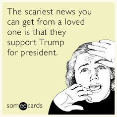 The scariest news you can get from a loved one is that they support Trump for president.