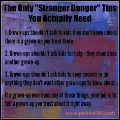 "Stranger Danger Tips  - ""The Only ""Stranger Danger"" Tips You Actually Need""  1. Grown-ups shouldn't talk to kids they don't know unless there is a grown-up you trust there.  2. Grown-ups shouldn't ask kids for help – they should ask another grown-up.  3. Grown-ups shouldn't ask kids to keep secrets or do anything they don't want other grown-ups to know about.  If a grown-up ever does any of those things, your job is to tell a grown-up you trust about it right away."