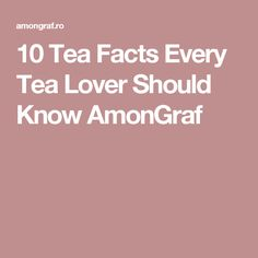 10 Tea Facts Every Tea Lover Should Know AmonGraf