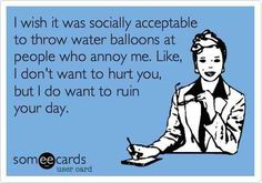 I wish it was socially acceptable to throw water balloons at people who annoy me. Like, I don't want to hurt you, but I do want to ruin your day.