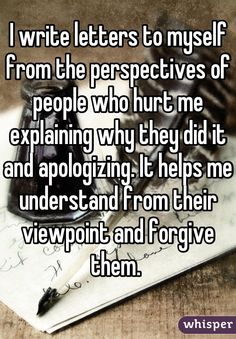I write letters to myself from the perspectives of people who hurt me explaining why they did it and apologizing. It helps me understand from their viewpoint and forgive them.