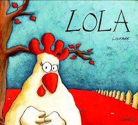 Títol: Lola. Autor: Loufane. Editorial: Símbol. Edat recomanada: a partir de 5 anys. Totes les gallines estan enamorades del gall, totes menys la Lola. La Lola és la gallina més maca de tot el galliner. La Lola també està enamorada, però... l'amor de la Lola és sorprenent!