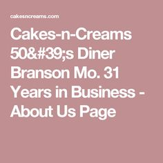 Cakes-n-Creams Diner Branson Mo. 31 Years in Business - About Us Page Branson Missouri, About Us Page, This Is Us, Cakes, Cream, Business, Creme Caramel, Cake Makers, Kuchen