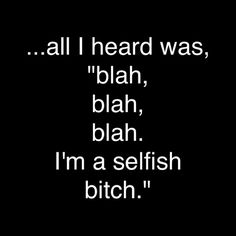 Selfish bitch! Always has time to bitch, but no time to listen..NEXT!