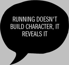 Running Doesn't Build Character, It Reveals It.