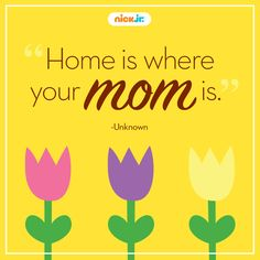 Everyone would agree: home is where your mom is.