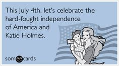 This July 4th, let's celebrate the hard-fought independence of America and Katie Holmes.