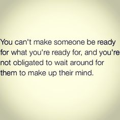 If they're not ready, move on. A wise woman waits for no one ... at least respect yourself enough to let it go.