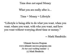 "Time does not equal Money    What you are really after is...    Time + Money = Lifestyle    ""Lifestyle is being able to do what you want, when you want, where you want, with who you want, and how you want without worrying about time or money.""     -- Mark Hendricks"