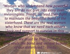 """""""Women who understand how powerful they are do not give into envy over meaningless things, instead they fight to maintain the beautiful bond of the sisterhood. These are the real women who know that we need each other's love and support to survive in this world. Love is the essence of being a woman. We must be that light of love that seals the bond and unique beauty of our sisterhood."""" -Bindu"""