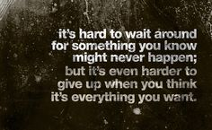 """""""It's hard to wait around for something you know might never happen, but it's even harder to give up when you think it's everything you want."""""""